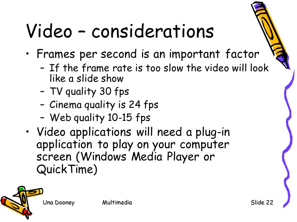 Una DooneyMultimediaSlide 22 Video – considerations Frames per second is an important factor –If the frame rate is too slow the video will look like a slide show –TV quality 30 fps –Cinema quality is 24 fps –Web quality fps Video applications will need a plug-in application to play on your computer screen (Windows Media Player or QuickTime)