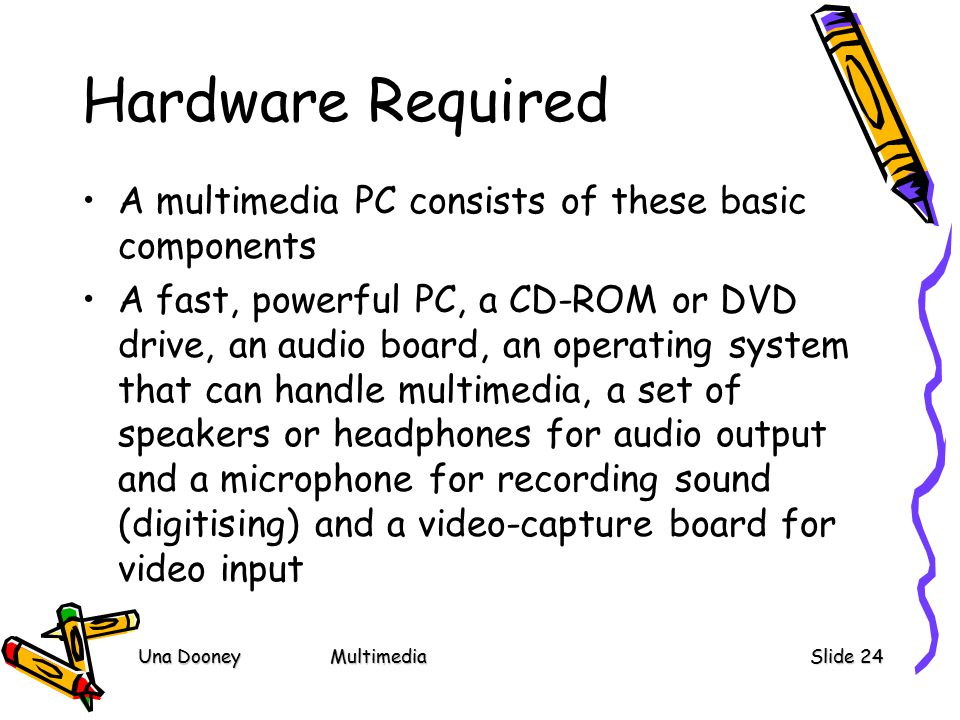 Una DooneyMultimediaSlide 24 Hardware Required A multimedia PC consists of these basic components A fast, powerful PC, a CD-ROM or DVD drive, an audio board, an operating system that can handle multimedia, a set of speakers or headphones for audio output and a microphone for recording sound (digitising) and a video-capture board for video input