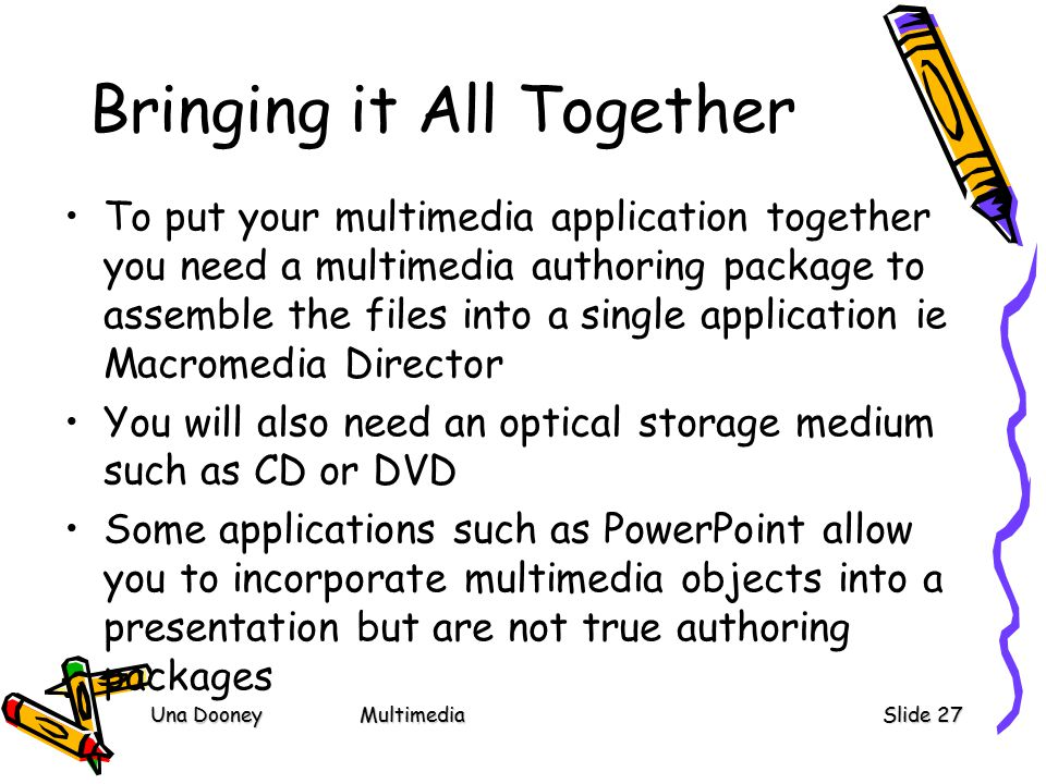 Una DooneyMultimediaSlide 27 Bringing it All Together To put your multimedia application together you need a multimedia authoring package to assemble the files into a single application ie Macromedia Director You will also need an optical storage medium such as CD or DVD Some applications such as PowerPoint allow you to incorporate multimedia objects into a presentation but are not true authoring packages