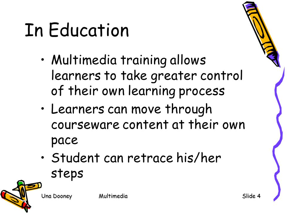 Una DooneyMultimediaSlide 4 In Education Multimedia training allows learners to take greater control of their own learning process Learners can move through courseware content at their own pace Student can retrace his/her steps