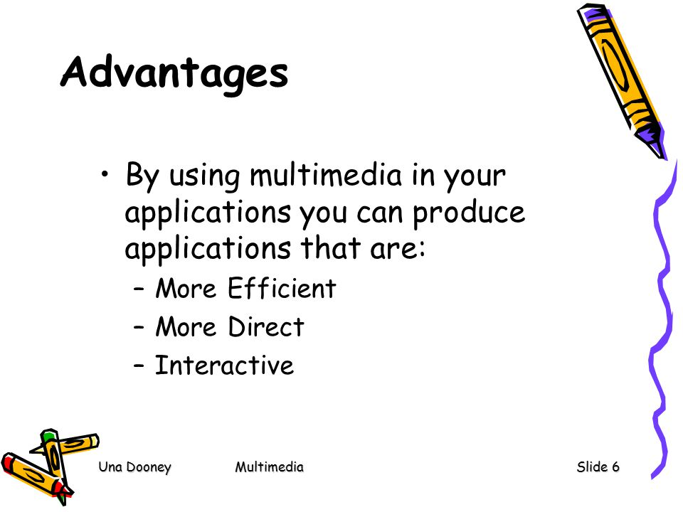 Una DooneyMultimediaSlide 6 Advantages By using multimedia in your applications you can produce applications that are: –More Efficient –More Direct –Interactive