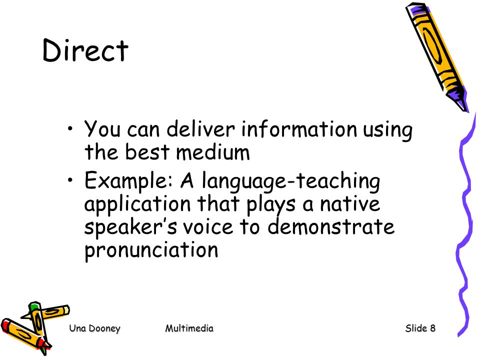 Una DooneyMultimediaSlide 8 Direct You can deliver information using the best medium Example: A language-teaching application that plays a native speaker's voice to demonstrate pronunciation