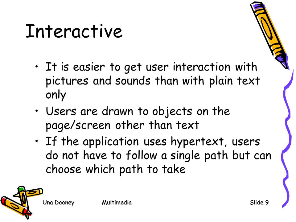 Una DooneyMultimediaSlide 9 Interactive It is easier to get user interaction with pictures and sounds than with plain text only Users are drawn to objects on the page/screen other than text If the application uses hypertext, users do not have to follow a single path but can choose which path to take