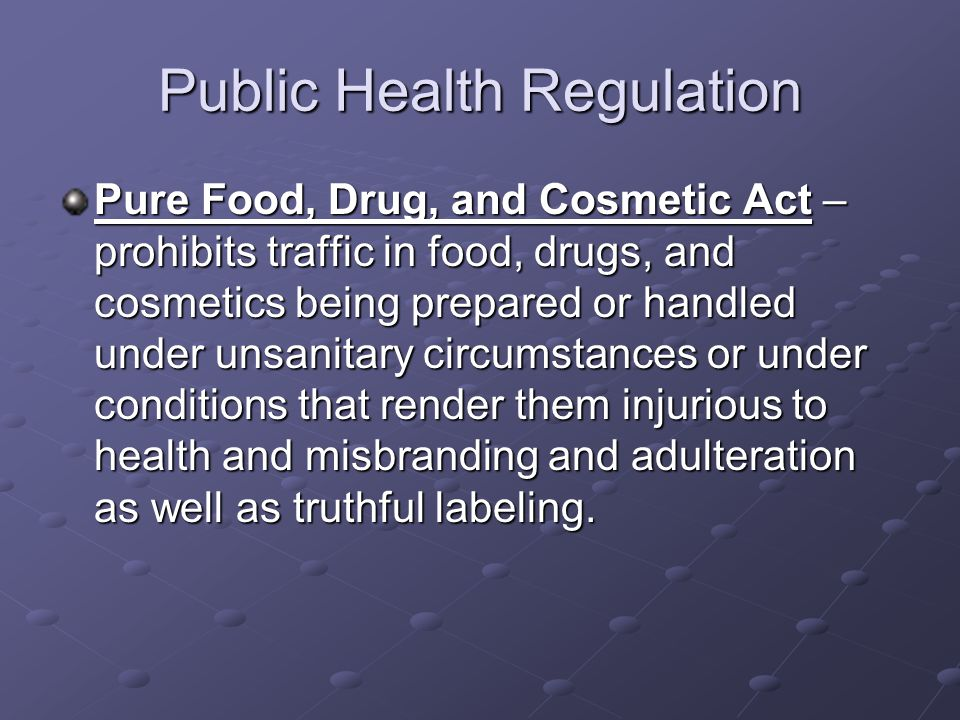 Public Health Regulation Pure Food, Drug, and Cosmetic Act – prohibits traffic in food, drugs, and cosmetics being prepared or handled under unsanitary circumstances or under conditions that render them injurious to health and misbranding and adulteration as well as truthful labeling.