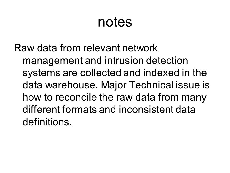 notes Raw data from relevant network management and intrusion detection systems are collected and indexed in the data warehouse.