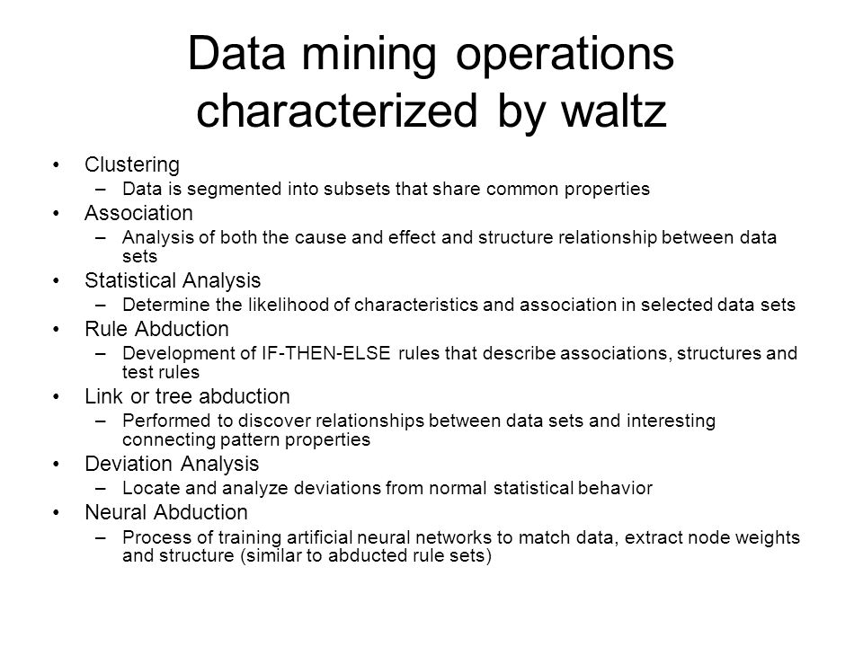 Data mining operations characterized by waltz Clustering –Data is segmented into subsets that share common properties Association –Analysis of both the cause and effect and structure relationship between data sets Statistical Analysis –Determine the likelihood of characteristics and association in selected data sets Rule Abduction –Development of IF-THEN-ELSE rules that describe associations, structures and test rules Link or tree abduction –Performed to discover relationships between data sets and interesting connecting pattern properties Deviation Analysis –Locate and analyze deviations from normal statistical behavior Neural Abduction –Process of training artificial neural networks to match data, extract node weights and structure (similar to abducted rule sets)