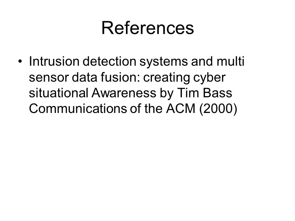 References Intrusion detection systems and multi sensor data fusion: creating cyber situational Awareness by Tim Bass Communications of the ACM (2000)