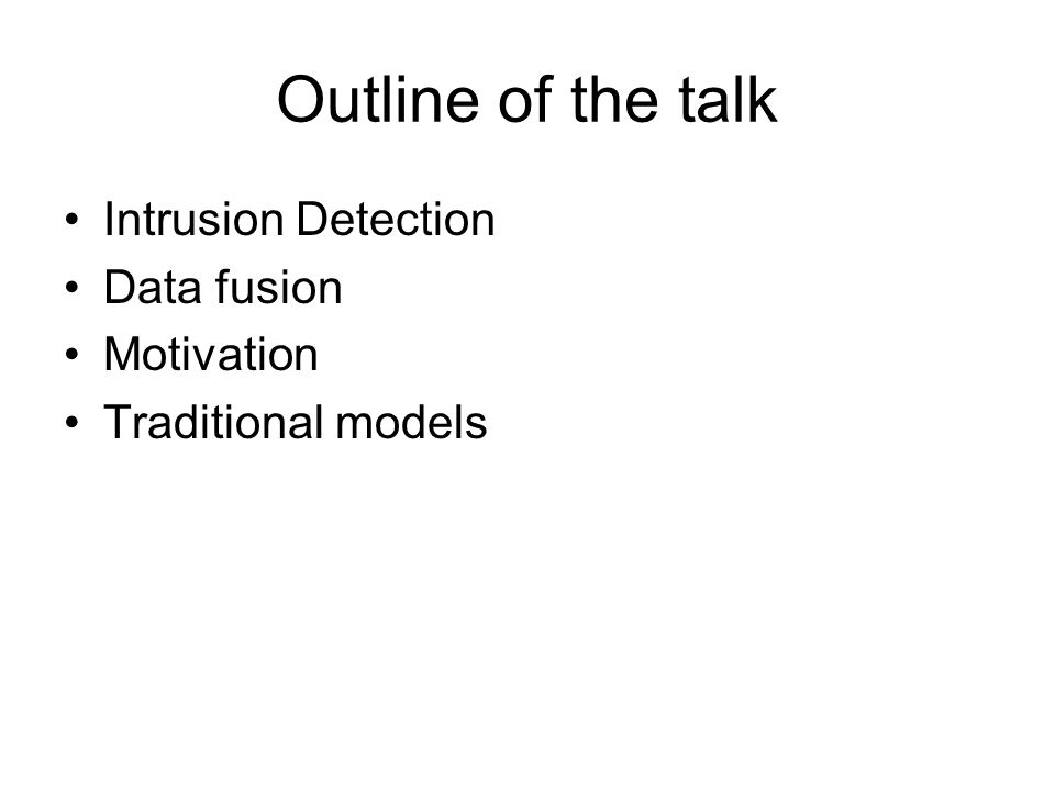 Outline of the talk Intrusion Detection Data fusion Motivation Traditional models