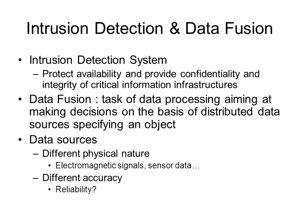 Intrusion Detection & Data Fusion Intrusion Detection System –Protect availability and provide confidentiality and integrity of critical information infrastructures Data Fusion : task of data processing aiming at making decisions on the basis of distributed data sources specifying an object Data sources –Different physical nature Electromagnetic signals, sensor data… –Different accuracy Reliability