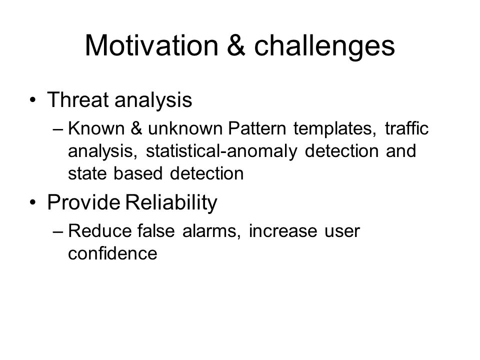 Motivation & challenges Threat analysis –Known & unknown Pattern templates, traffic analysis, statistical-anomaly detection and state based detection Provide Reliability –Reduce false alarms, increase user confidence