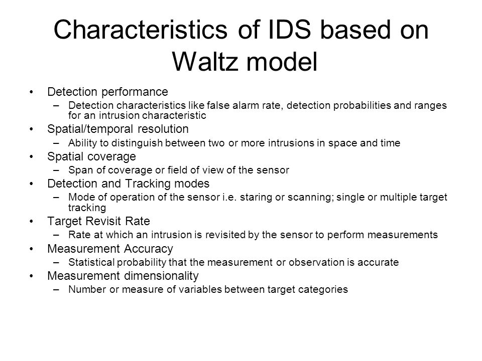 Characteristics of IDS based on Waltz model Detection performance –Detection characteristics like false alarm rate, detection probabilities and ranges for an intrusion characteristic Spatial/temporal resolution –Ability to distinguish between two or more intrusions in space and time Spatial coverage –Span of coverage or field of view of the sensor Detection and Tracking modes –Mode of operation of the sensor i.e.