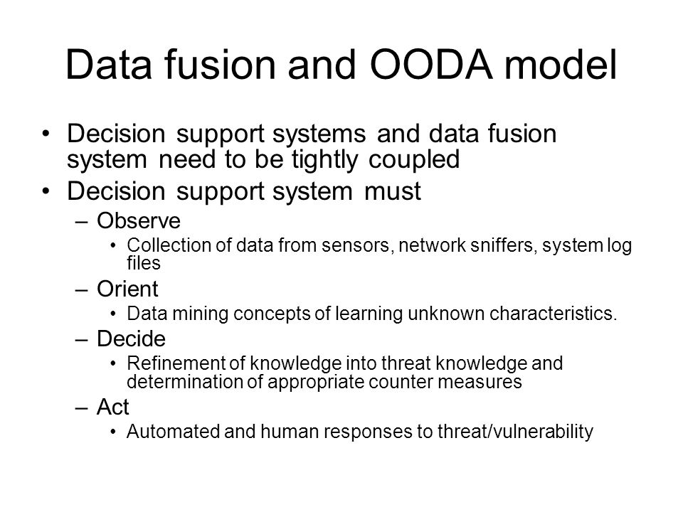 Data fusion and OODA model Decision support systems and data fusion system need to be tightly coupled Decision support system must –Observe Collection of data from sensors, network sniffers, system log files –Orient Data mining concepts of learning unknown characteristics.