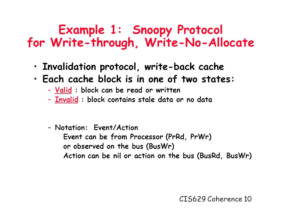 CIS629 Coherence 10 Example 1: Snoopy Protocol for Write-through, Write-No-Allocate Invalidation protocol, write-back cache Each cache block is in one of two states: –Valid : block can be read or written –Invalid : block contains stale data or no data –Notation: Event/Action Event can be from Processor (PrRd, PrWr) or observed on the bus (BusWr) Action can be nil or action on the bus (BusRd, BusWr)