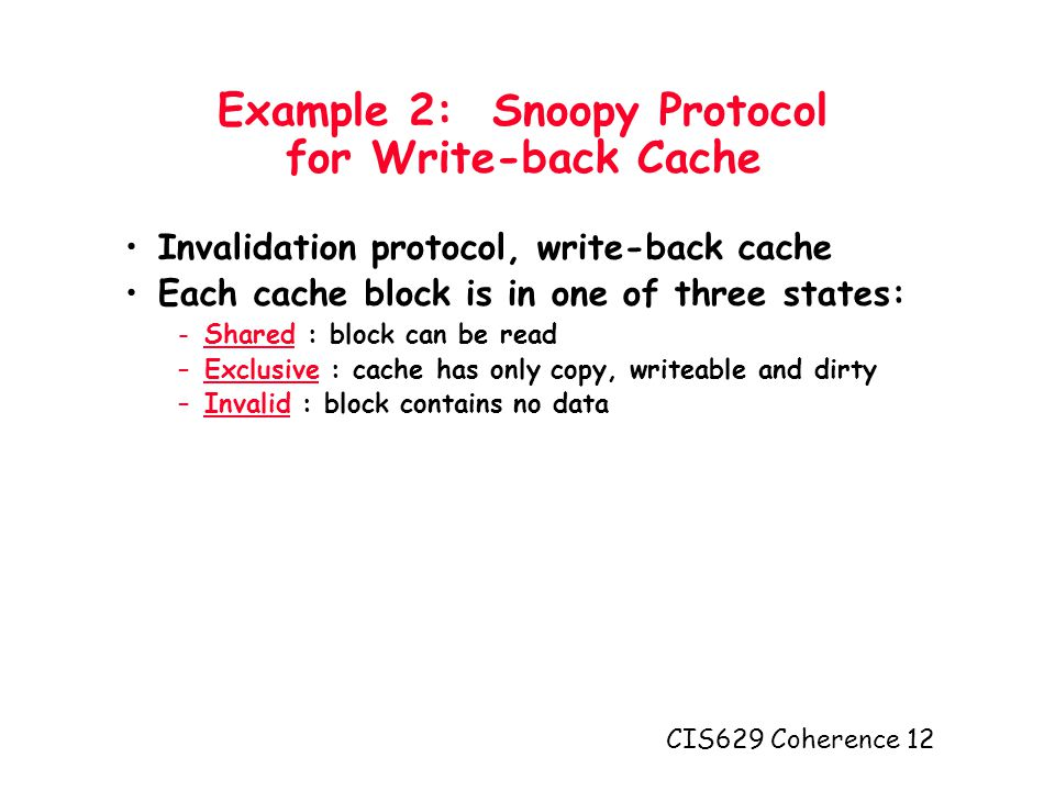 CIS629 Coherence 12 Example 2: Snoopy Protocol for Write-back Cache Invalidation protocol, write-back cache Each cache block is in one of three states: -Shared : block can be read –Exclusive : cache has only copy, writeable and dirty –Invalid : block contains no data