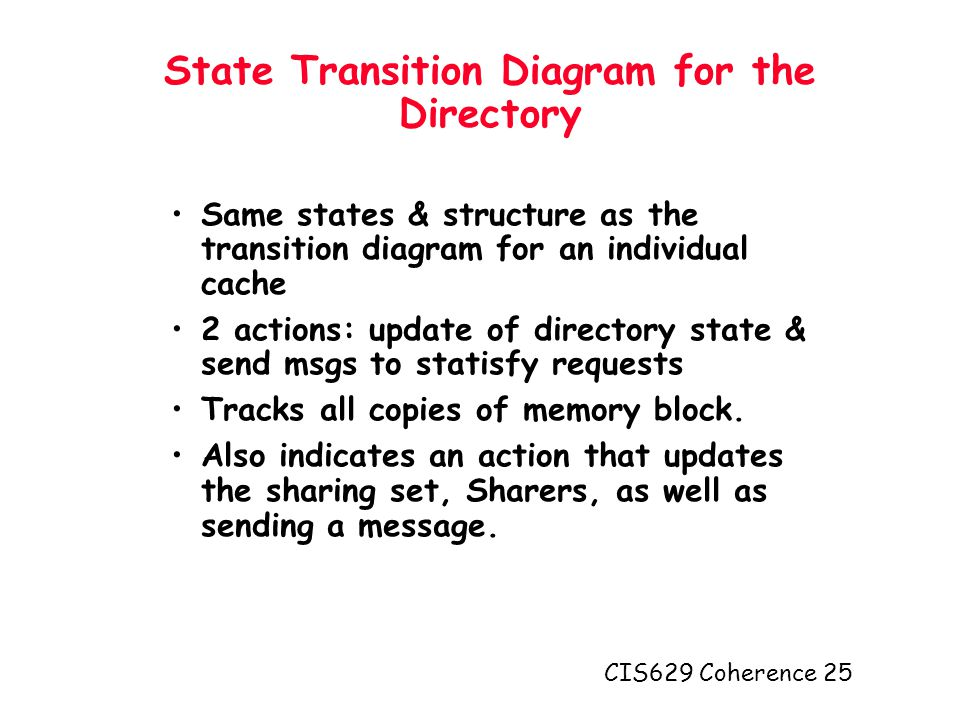CIS629 Coherence 25 State Transition Diagram for the Directory Same states & structure as the transition diagram for an individual cache 2 actions: update of directory state & send msgs to statisfy requests Tracks all copies of memory block.