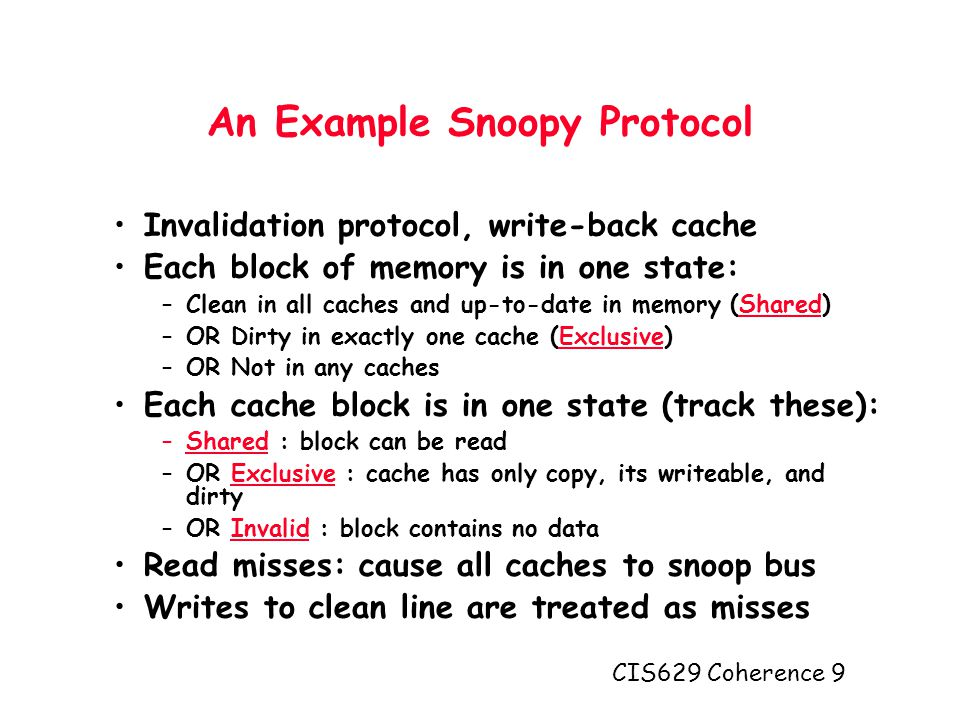 CIS629 Coherence 9 An Example Snoopy Protocol Invalidation protocol, write-back cache Each block of memory is in one state: –Clean in all caches and up-to-date in memory (Shared) –OR Dirty in exactly one cache (Exclusive) –OR Not in any caches Each cache block is in one state (track these): –Shared : block can be read –OR Exclusive : cache has only copy, its writeable, and dirty –OR Invalid : block contains no data Read misses: cause all caches to snoop bus Writes to clean line are treated as misses