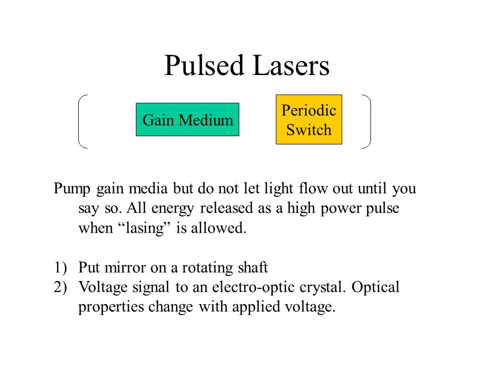 Pulsed Lasers Gain Medium Periodic Switch Pump gain media but do not let light flow out until you say so.