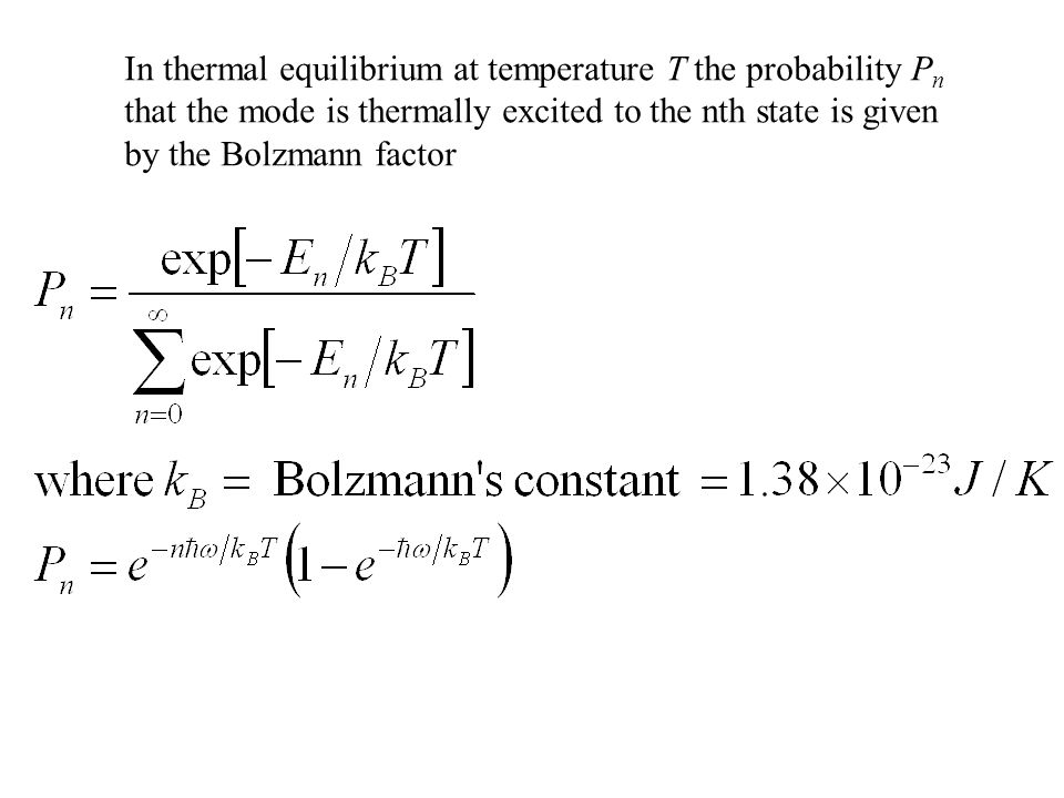In thermal equilibrium at temperature T the probability P n that the mode is thermally excited to the nth state is given by the Bolzmann factor