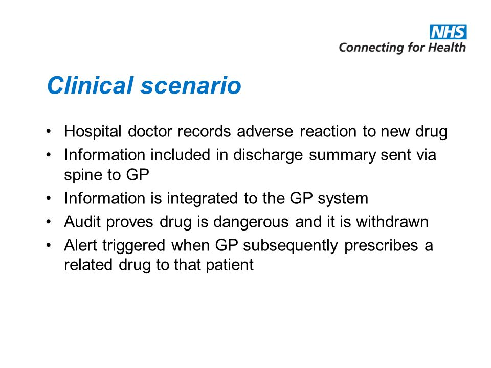 Clinical scenario Hospital doctor records adverse reaction to new drug Information included in discharge summary sent via spine to GP Information is integrated to the GP system Audit proves drug is dangerous and it is withdrawn Alert triggered when GP subsequently prescribes a related drug to that patient