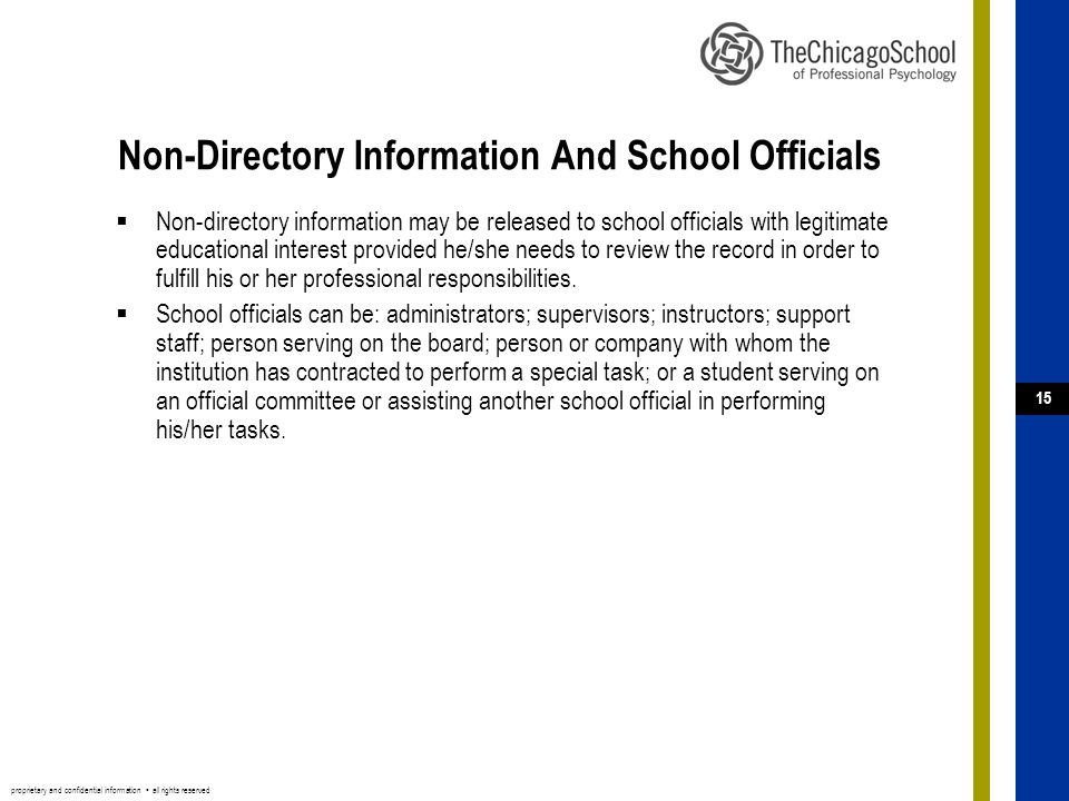 proprietary and confidential information ▪ all rights reserved 15 Non-Directory Information And School Officials  Non-directory information may be released to school officials with legitimate educational interest provided he/she needs to review the record in order to fulfill his or her professional responsibilities.