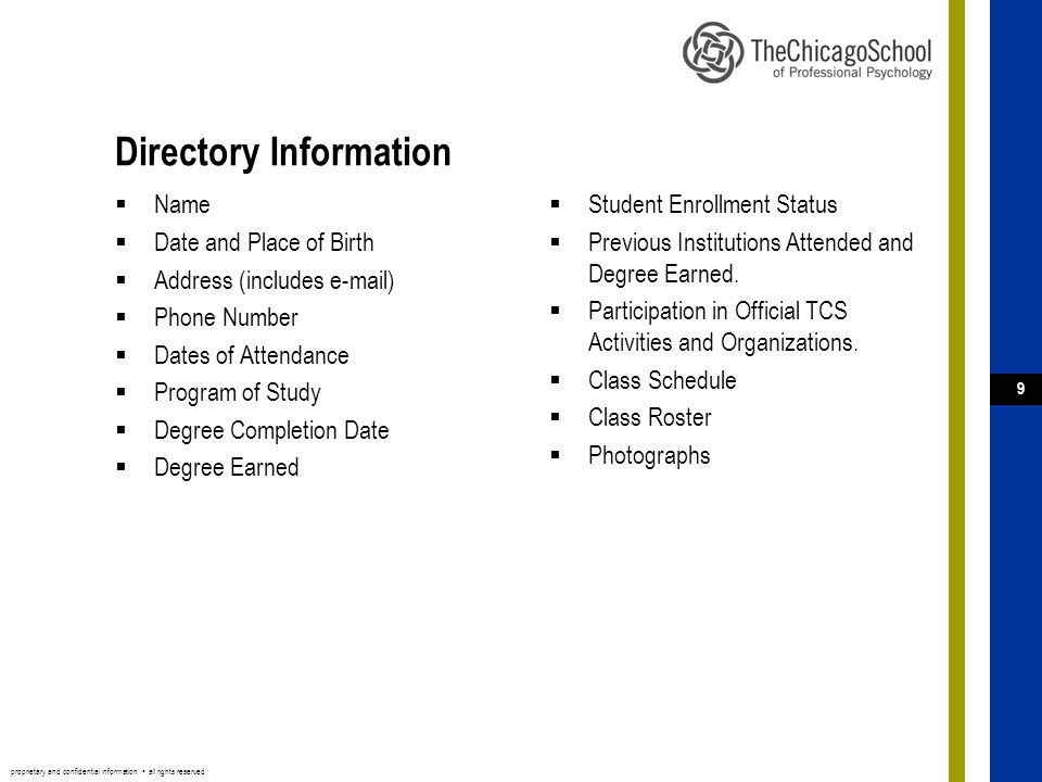proprietary and confidential information ▪ all rights reserved 9 Directory Information  Name  Date and Place of Birth  Address (includes e-mail)  Phone Number  Dates of Attendance  Program of Study  Degree Completion Date  Degree Earned  Student Enrollment Status  Previous Institutions Attended and Degree Earned.