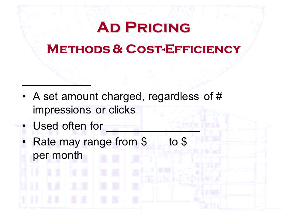 ___________ A set amount charged, regardless of # impressions or clicks Used often for _______________ Rate may range from $ to $ per month Ad Pricing Ad Pricing Methods & Cost-Efficiency