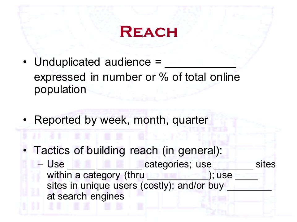 Reach Unduplicated audience = ___________ expressed in number or % of total online population Reported by week, month, quarter Tactics of building reach (in general): –Use _____ ________ categories; use _______ sites within a category (thru ___________); use ____ sites in unique users (costly); and/or buy ________ at search engines