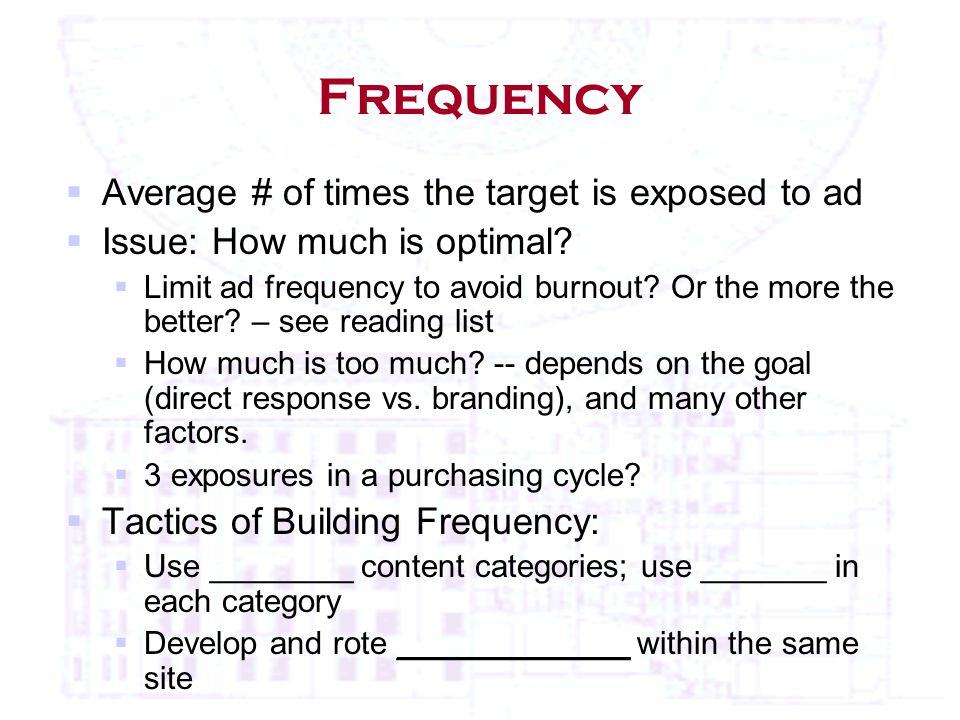 Frequency  Average # of times the target is exposed to ad  Issue: How much is optimal.