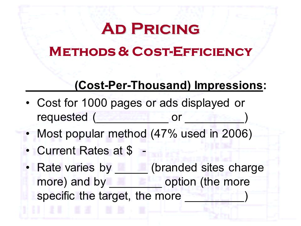 Ad Pricing Ad Pricing Methods & Cost-Efficiency _______ (Cost-Per-Thousand) Impressions: Cost for 1000 pages or ads displayed or requested (___________ or _________) Most popular method (47% used in 2006) Current Rates at $ - Rate varies by _____ (branded sites charge more) and by ________ option (the more specific the target, the more _________)