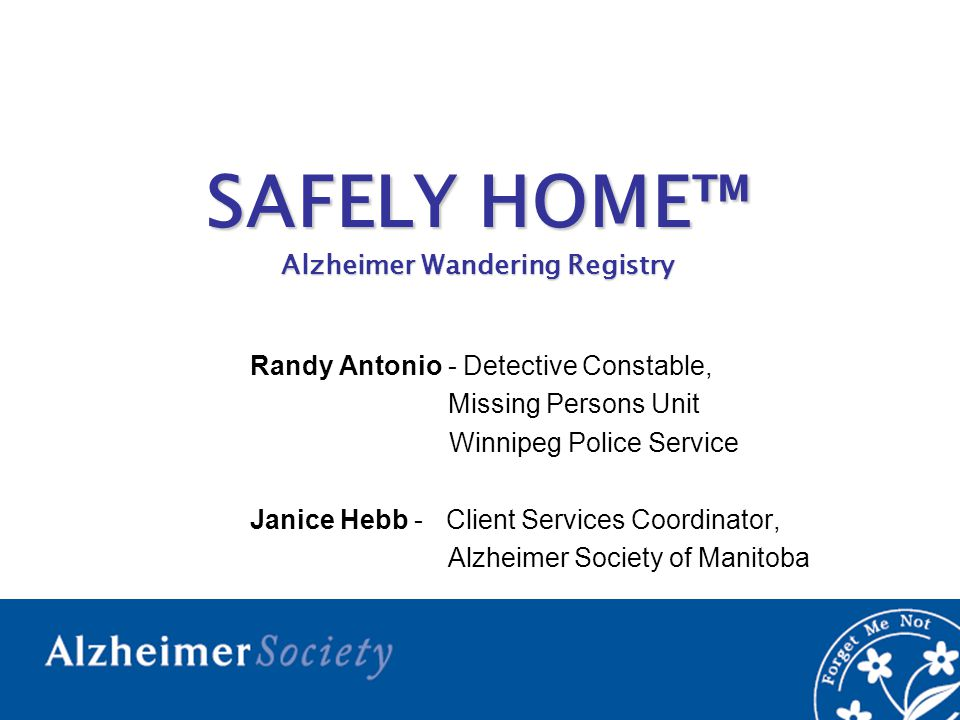 SAFELY HOME™ Alzheimer Wandering Registry Randy Antonio - Detective Constable, Missing Persons Unit Winnipeg Police Service Janice Hebb - Client Services Coordinator, Alzheimer Society of Manitoba