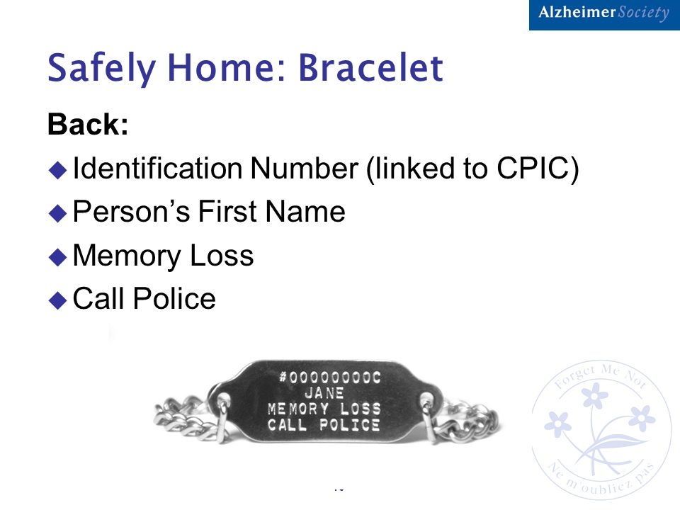 10 Safely Home: Bracelet Back:  Identification Number (linked to CPIC)  Person's First Name  Memory Loss  Call Police