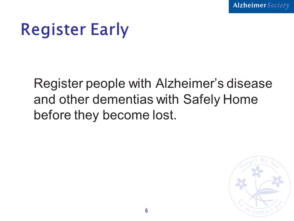 6 Register Early Register people with Alzheimer's disease and other dementias with Safely Home before they become lost.