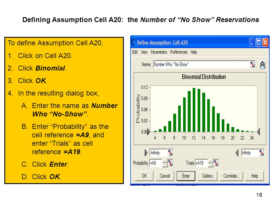 16 Defining Assumption Cell A20: the Number of No Show Reservations To define Assumption Cell A20, 1.Click on Cell A20.