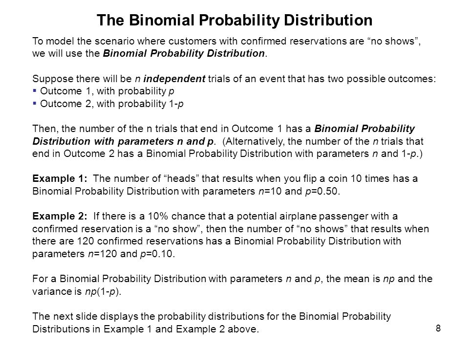 8 The Binomial Probability Distribution To model the scenario where customers with confirmed reservations are no shows , we will use the Binomial Probability Distribution.