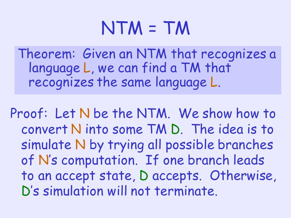 NTM = TM Theorem: Given an NTM that recognizes a language L, we can find a TM that recognizes the same language L.