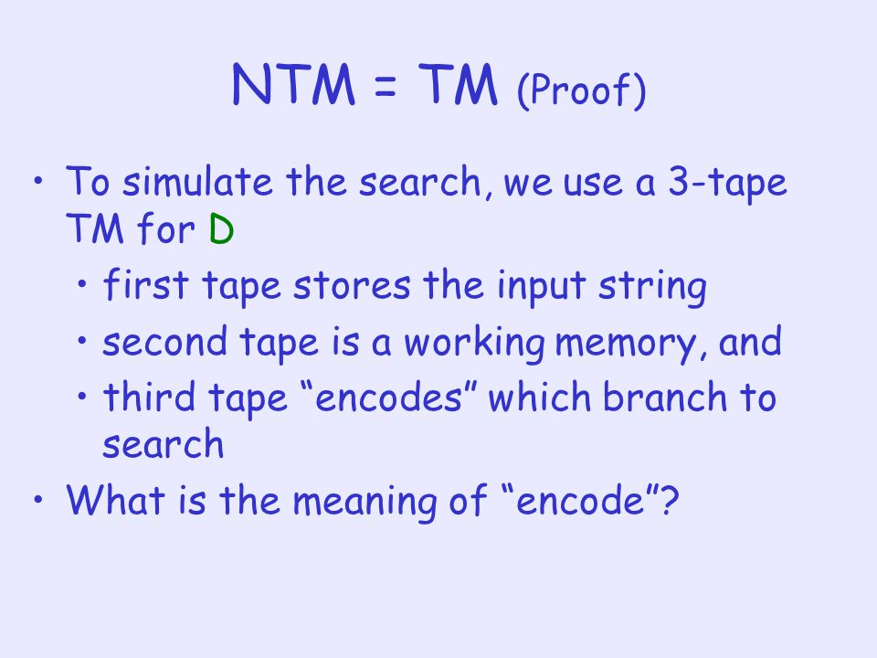 NTM = TM (Proof) To simulate the search, we use a 3-tape TM for D first tape stores the input string second tape is a working memory, and third tape encodes which branch to search What is the meaning of encode