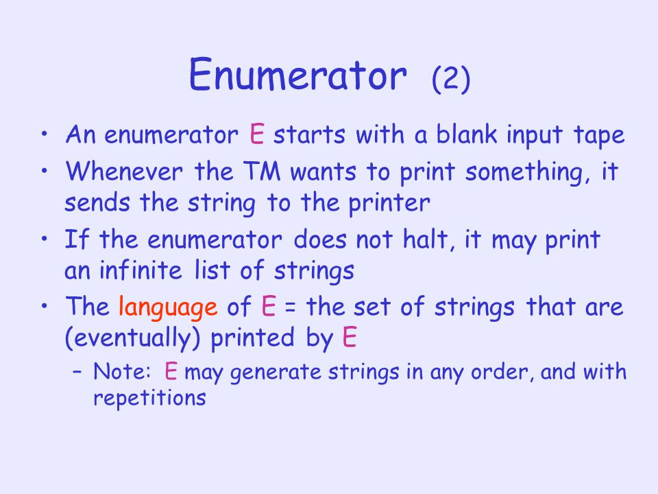 Enumerator (2) An enumerator E starts with a blank input tape Whenever the TM wants to print something, it sends the string to the printer If the enumerator does not halt, it may print an infinite list of strings The language of E = the set of strings that are (eventually) printed by E –Note: E may generate strings in any order, and with repetitions
