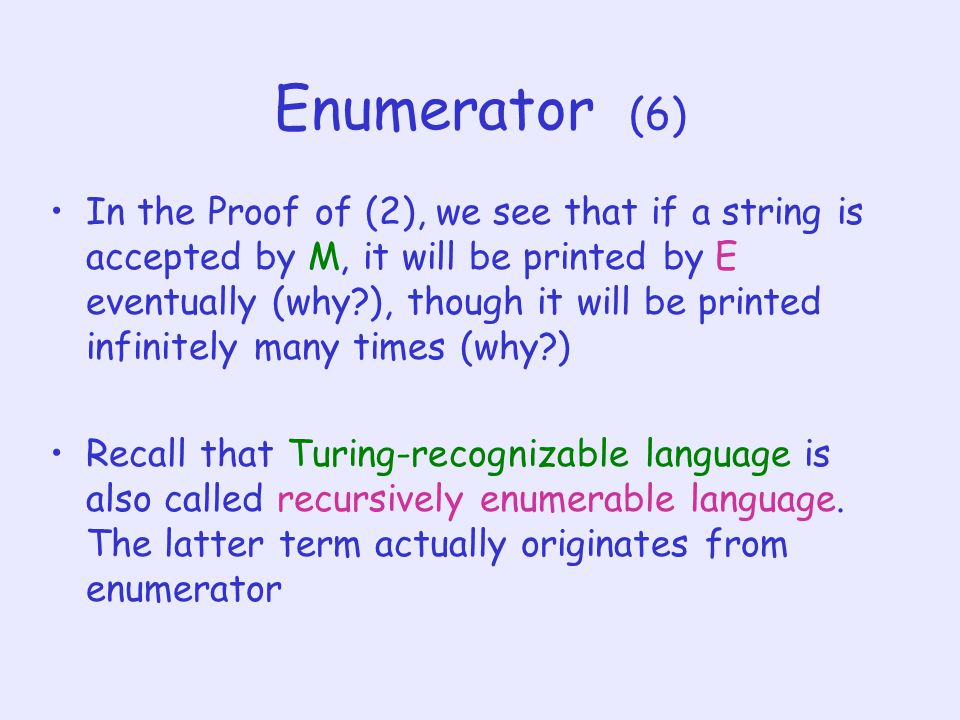 Enumerator (6) In the Proof of (2), we see that if a string is accepted by M, it will be printed by E eventually (why ), though it will be printed infinitely many times (why ) Recall that Turing-recognizable language is also called recursively enumerable language.