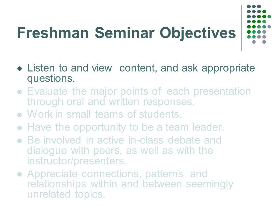 Freshman Seminar Objectives Listen to and view content, and ask appropriate questions.