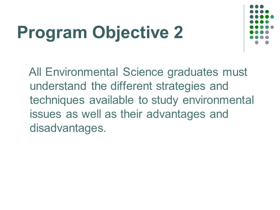 Program Objective 2 All Environmental Science graduates must understand the different strategies and techniques available to study environmental issues as well as their advantages and disadvantages.