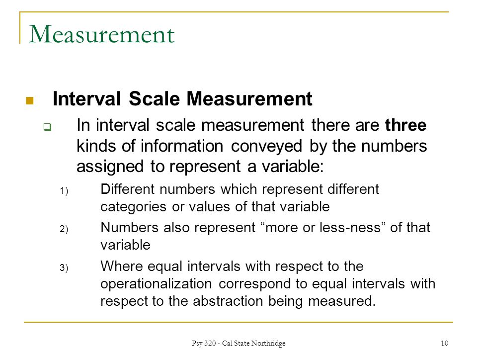 Measurement Interval Scale Measurement  In interval scale measurement there are three kinds of information conveyed by the numbers assigned to represent a variable: 1) Different numbers which represent different categories or values of that variable 2) Numbers also represent more or less-ness of that variable 3) Where equal intervals with respect to the operationalization correspond to equal intervals with respect to the abstraction being measured.