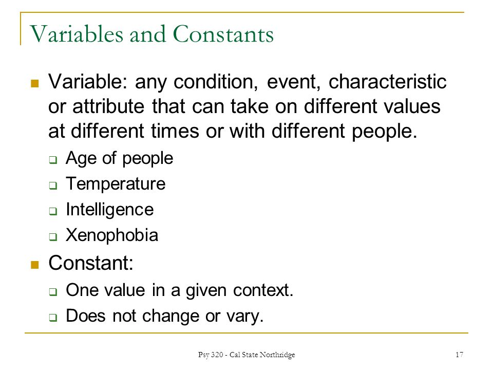 Variables and Constants Variable: any condition, event, characteristic or attribute that can take on different values at different times or with different people.