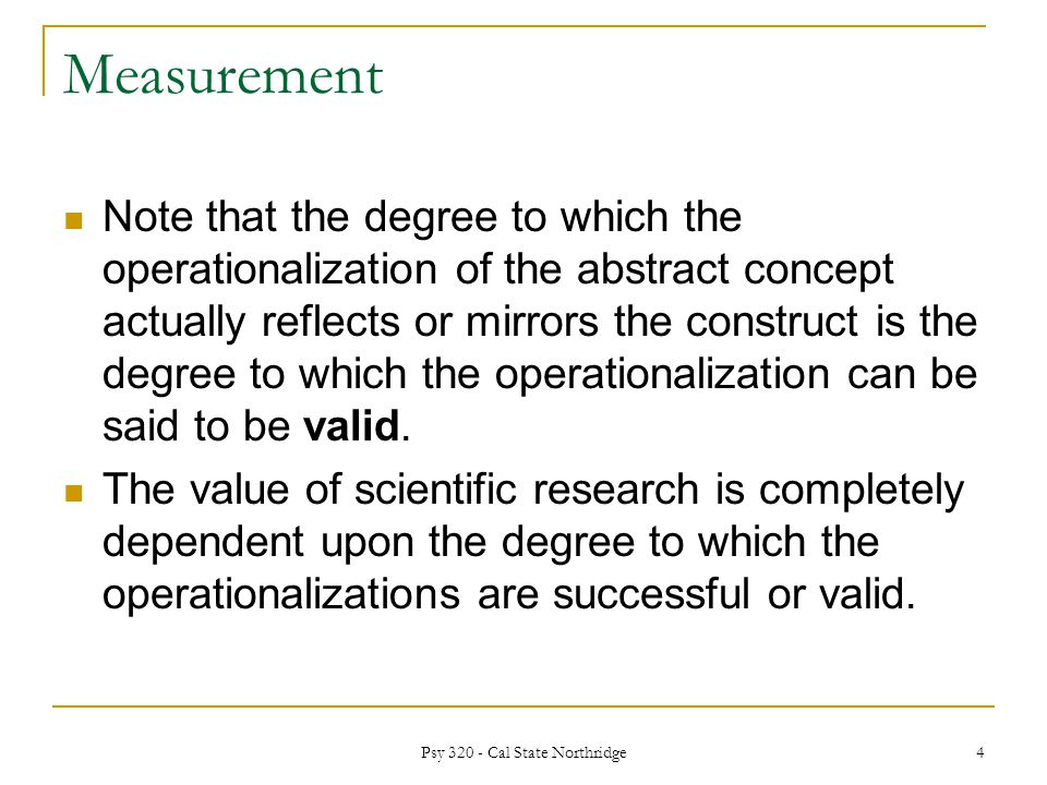 Measurement Note that the degree to which the operationalization of the abstract concept actually reflects or mirrors the construct is the degree to which the operationalization can be said to be valid.