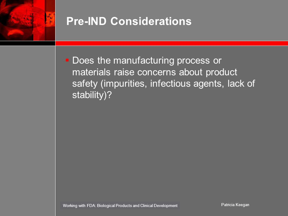 Working with FDA: Biological Products and Clinical Development Patricia Keegan Pre-IND Considerations  Does the manufacturing process or materials raise concerns about product safety (impurities, infectious agents, lack of stability)
