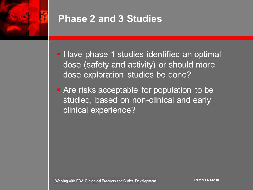 Working with FDA: Biological Products and Clinical Development Patricia Keegan Phase 2 and 3 Studies  Have phase 1 studies identified an optimal dose (safety and activity) or should more dose exploration studies be done.