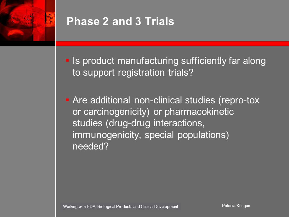 Working with FDA: Biological Products and Clinical Development Patricia Keegan Phase 2 and 3 Trials  Is product manufacturing sufficiently far along to support registration trials.