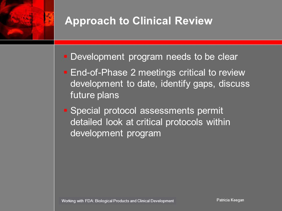 Working with FDA: Biological Products and Clinical Development Patricia Keegan Approach to Clinical Review  Development program needs to be clear  End-of-Phase 2 meetings critical to review development to date, identify gaps, discuss future plans  Special protocol assessments permit detailed look at critical protocols within development program