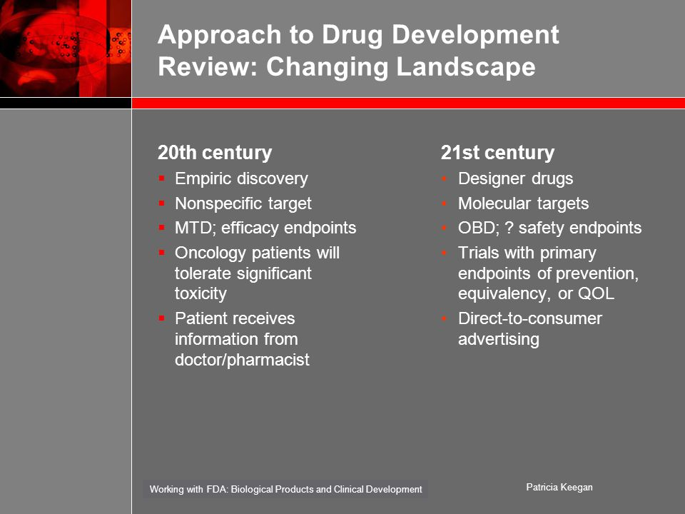 Working with FDA: Biological Products and Clinical Development Patricia Keegan Approach to Drug Development Review: Changing Landscape 20th century  Empiric discovery  Nonspecific target  MTD; efficacy endpoints  Oncology patients will tolerate significant toxicity  Patient receives information from doctor/pharmacist 21st century Designer drugs Molecular targets OBD; .