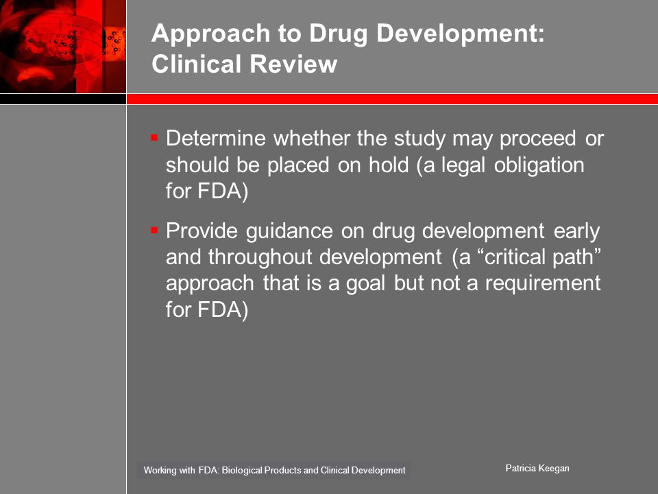 Working with FDA: Biological Products and Clinical Development Patricia Keegan Approach to Drug Development: Clinical Review  Determine whether the study may proceed or should be placed on hold (a legal obligation for FDA)  Provide guidance on drug development early and throughout development (a critical path approach that is a goal but not a requirement for FDA)