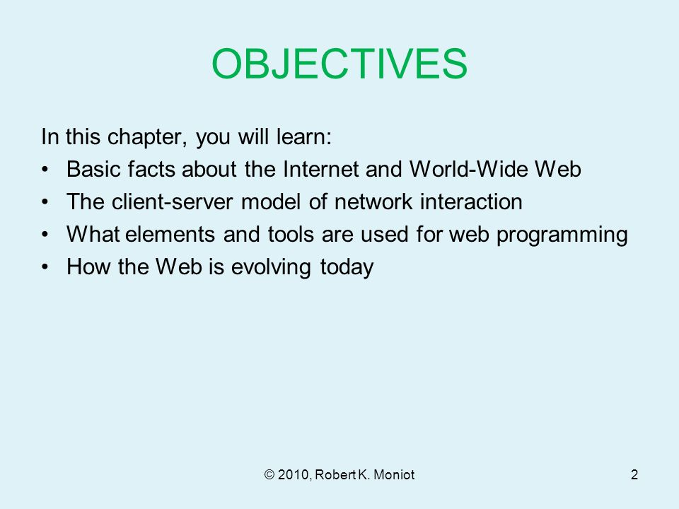 OBJECTIVES In this chapter, you will learn: Basic facts about the Internet and World-Wide Web The client-server model of network interaction What elements and tools are used for web programming How the Web is evolving today © 2010, Robert K.